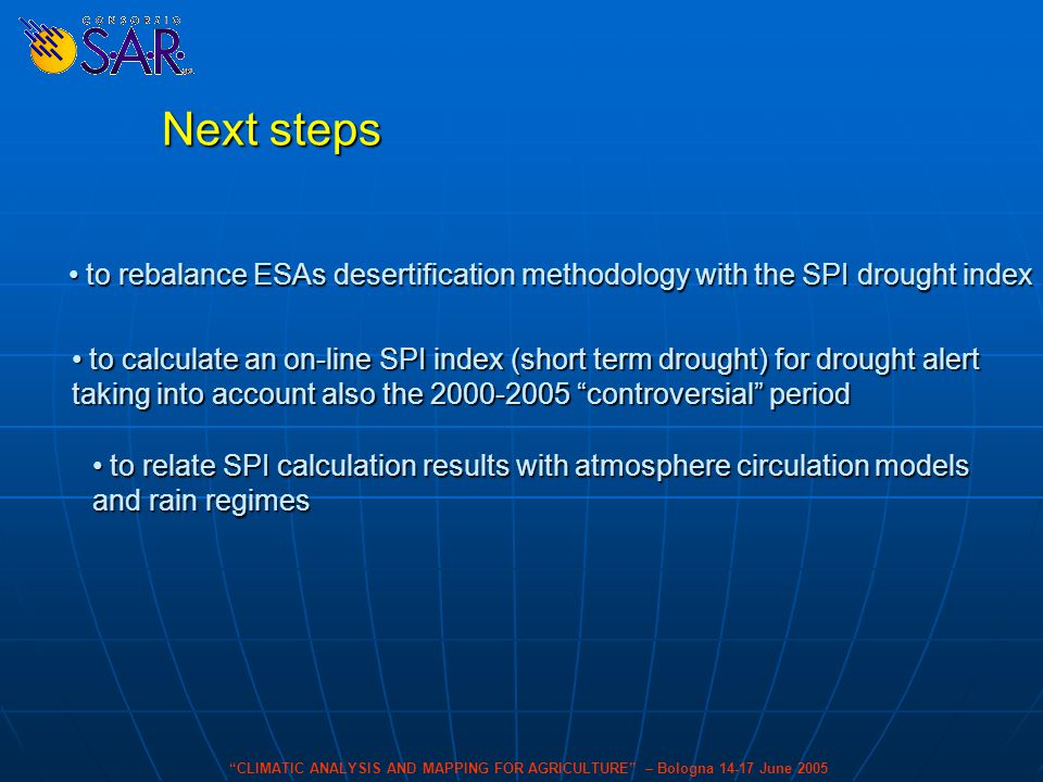 CLIMATIC ANALYSIS AND MAPPING FOR AGRICULTURE – Bologna 14-17 June 2005 Next steps to calculate an on-line SPI index (short term drought) for drought alert to calculate an on-line SPI index (short term drought) for drought alert taking into account also the 2000-2005 controversial period to relate SPI calculation results with atmosphere circulation models to relate SPI calculation results with atmosphere circulation models and rain regimes to rebalance ESAs desertification methodology with the SPI drought index to rebalance ESAs desertification methodology with the SPI drought index