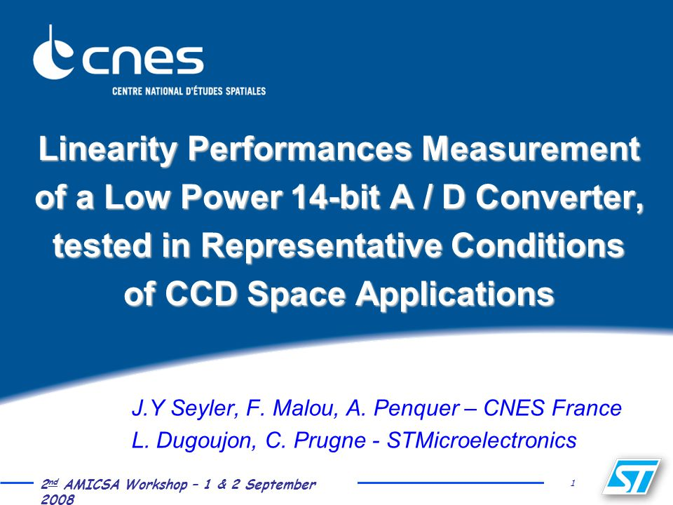 1 2 nd AMICSA Workshop – 1 & 2 September 2008 Linearity Performances Measurement of a Low Power 14-bit A / D Converter, tested in Representative Conditions of CCD Space Applications J.Y Seyler, F.