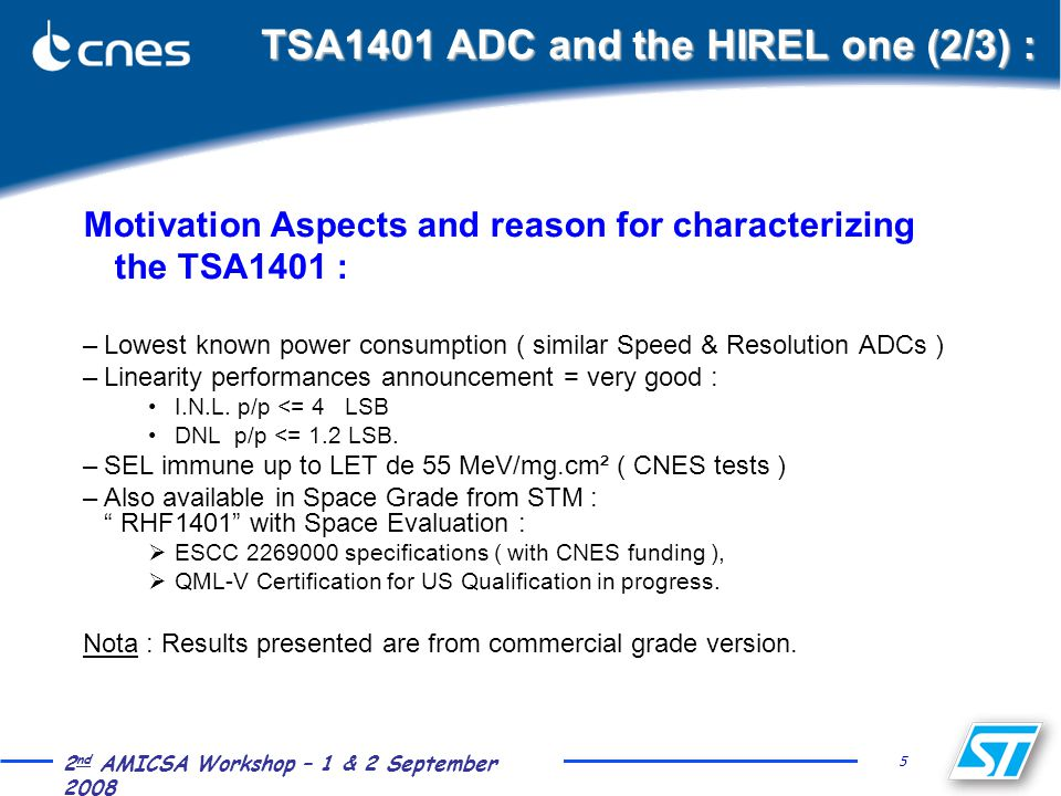 5 2 nd AMICSA Workshop – 1 & 2 September 2008 TSA1401 ADC and the HIREL one (2/3) : Motivation Aspects and reason for characterizing the TSA1401 : –Lowest known power consumption ( similar Speed & Resolution ADCs ) –Linearity performances announcement = very good : I.N.L.