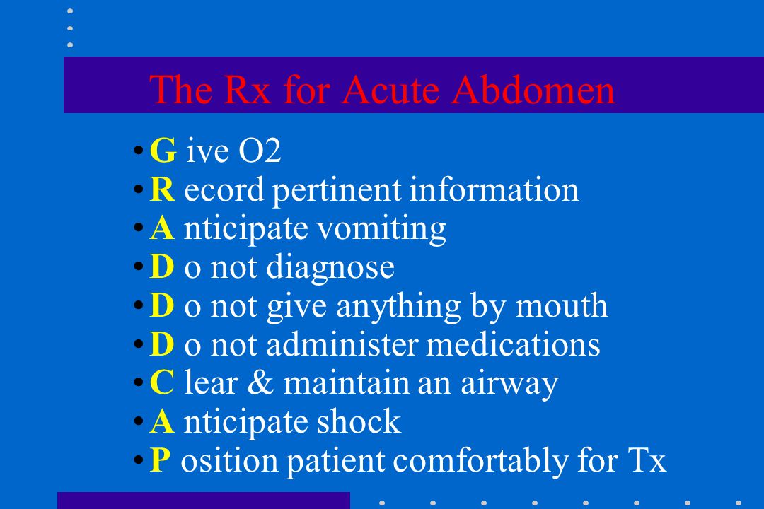 The Rx for Acute Abdomen G ive O2 R ecord pertinent information A nticipate vomiting D o not diagnose D o not give anything by mouth D o not administer medications C lear & maintain an airway A nticipate shock P osition patient comfortably for Tx
