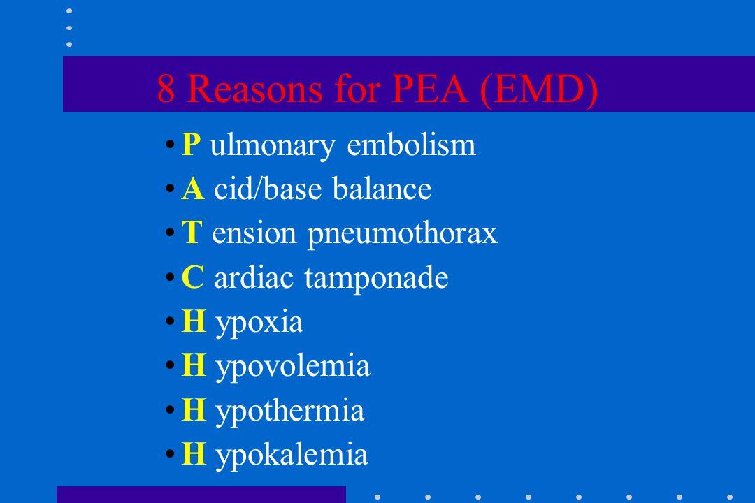 8 Reasons for PEA (EMD) P ulmonary embolism A cid/base balance T ension pneumothorax C ardiac tamponade H ypoxia H ypovolemia H ypothermia H ypokalemia
