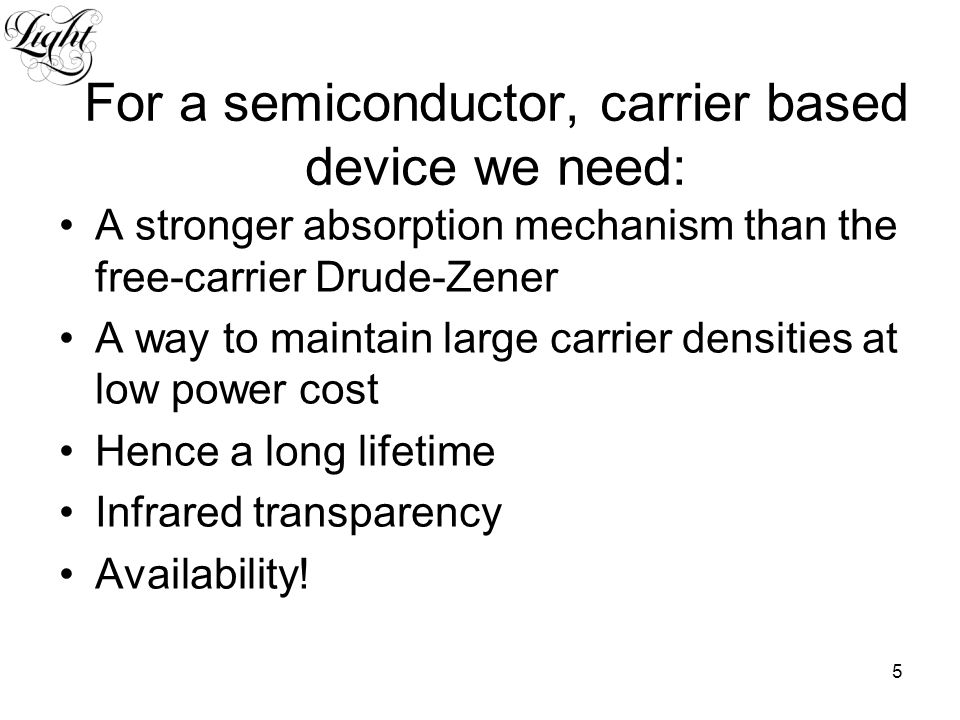 5 For a semiconductor, carrier based device we need: A stronger absorption mechanism than the free-carrier Drude-Zener A way to maintain large carrier densities at low power cost Hence a long lifetime Infrared transparency Availability!
