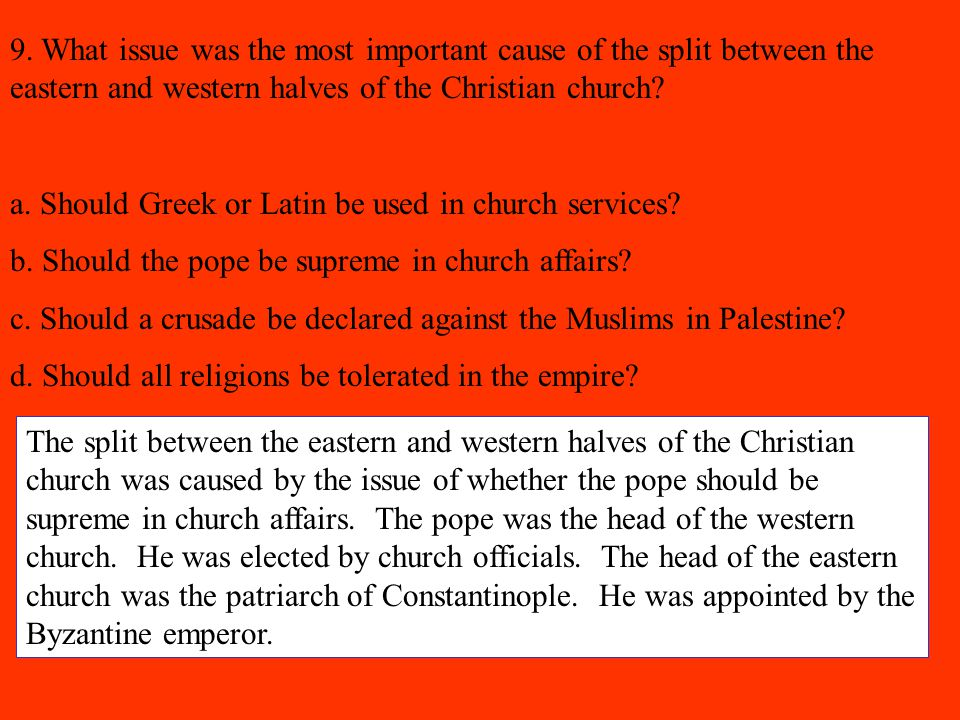9. What issue was the most important cause of the split between the eastern and western halves of the Christian church? a. Should Greek or Latin be us