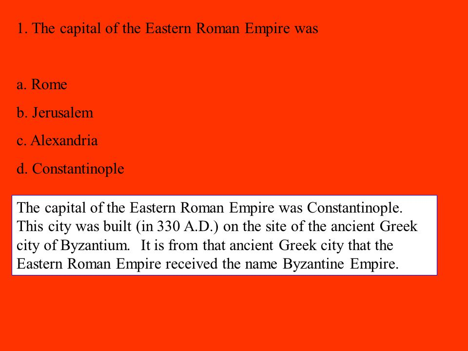 1. The capital of the Eastern Roman Empire was a. Rome b. Jerusalem c. Alexandria d. Constantinople The capital of the Eastern Roman Empire was Consta