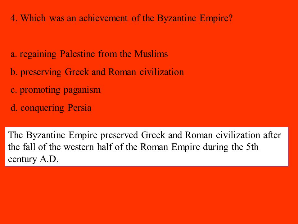 4. Which was an achievement of the Byzantine Empire? a. regaining Palestine from the Muslims b. preserving Greek and Roman civilization c. promoting p