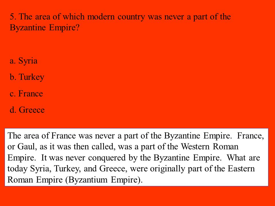 5. The area of which modern country was never a part of the Byzantine Empire? a. Syria b. Turkey c. France d. Greece The area of France was never a pa