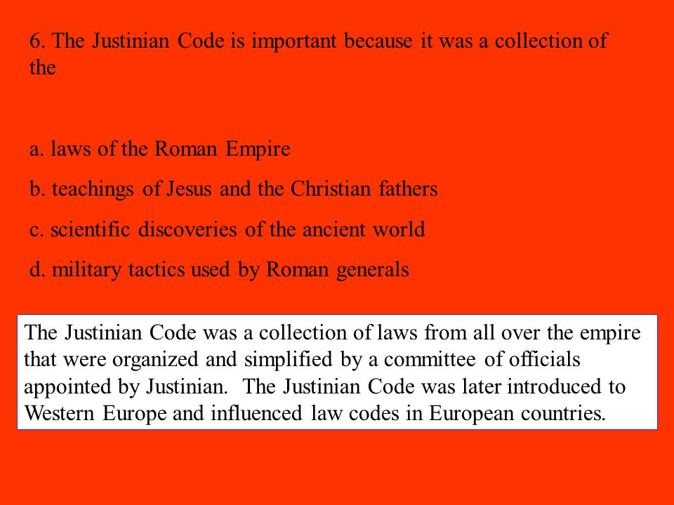6. The Justinian Code is important because it was a collection of the a. laws of the Roman Empire b. teachings of Jesus and the Christian fathers c. s