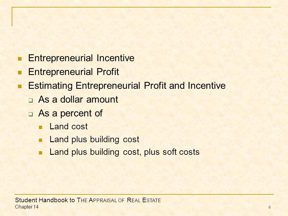 Student Handbook to T HE A PPRAISAL OF R EAL E STATE Chapter 14 6 Entrepreneurial Incentive Entrepreneurial Profit Estimating Entrepreneurial Profit and Incentive  As a dollar amount  As a percent of Land cost Land plus building cost Land plus building cost, plus soft costs