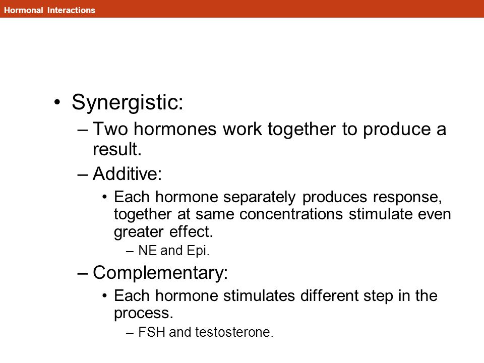 Synergistic: –Two hormones work together to produce a result.