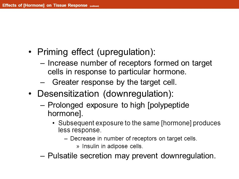 Effects of [Hormone] on Tissue Response (continued) Priming effect (upregulation): –Increase number of receptors formed on target cells in response to particular hormone.