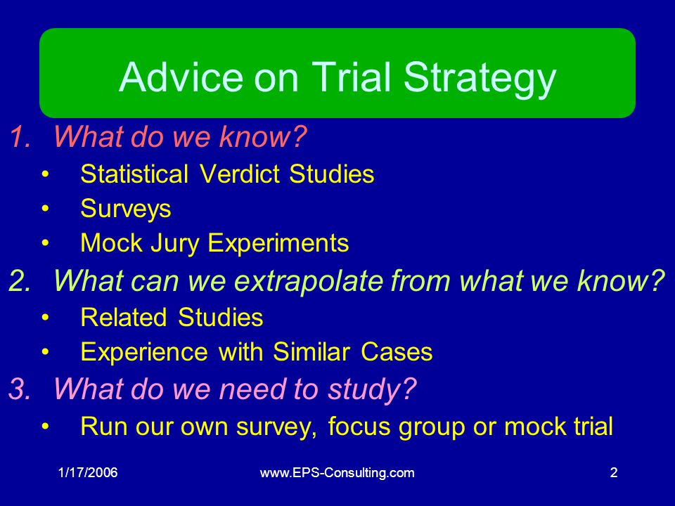 1/17/2006www.EPS-Consulting.com2 Advice on Trial Strategy 1.What do we know.