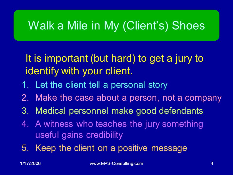 1/17/2006www.EPS-Consulting.com4 Walk a Mile in My (Client's) Shoes It is important (but hard) to get a jury to identify with your client.