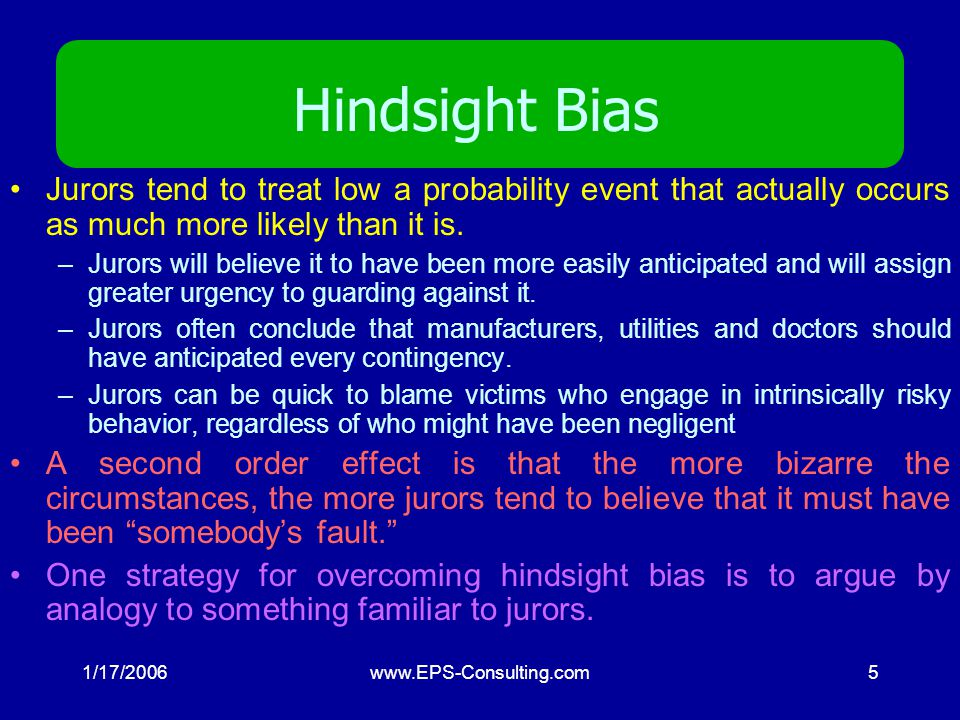 1/17/2006www.EPS-Consulting.com5 Hindsight Bias Jurors tend to treat low a probability event that actually occurs as much more likely than it is.