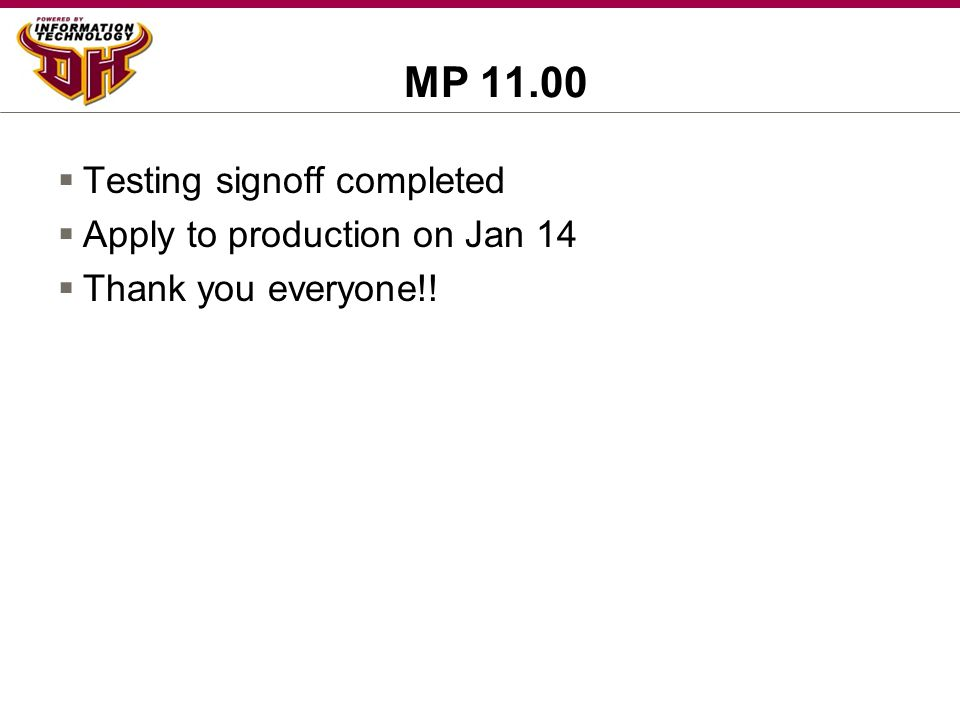 MP 11.00  Testing signoff completed  Apply to production on Jan 14  Thank you everyone!!