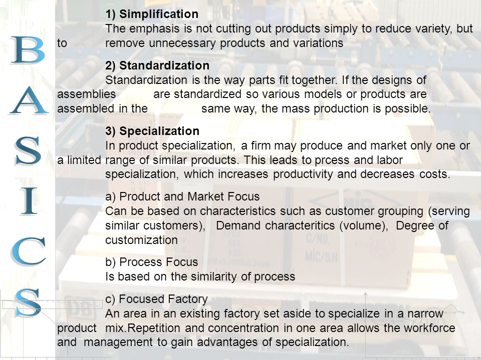 1) Simplification The emphasis is not cutting out products simply to reduce variety, but to remove unnecessary products and variations 2) Standardizat