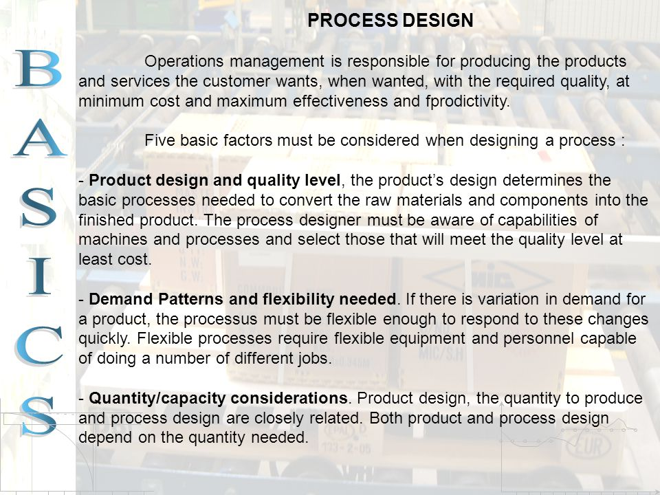 PROCESS DESIGN Operations management is responsible for producing the products and services the customer wants, when wanted, with the required quality