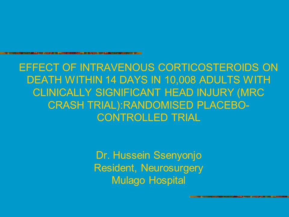EFFECT OF INTRAVENOUS CORTICOSTEROIDS ON DEATH WITHIN 14 DAYS IN 10,008 ADULTS WITH CLINICALLY SIGNIFICANT HEAD INJURY (MRC CRASH TRIAL):RANDOMISED PLACEBO- CONTROLLED TRIAL Dr.