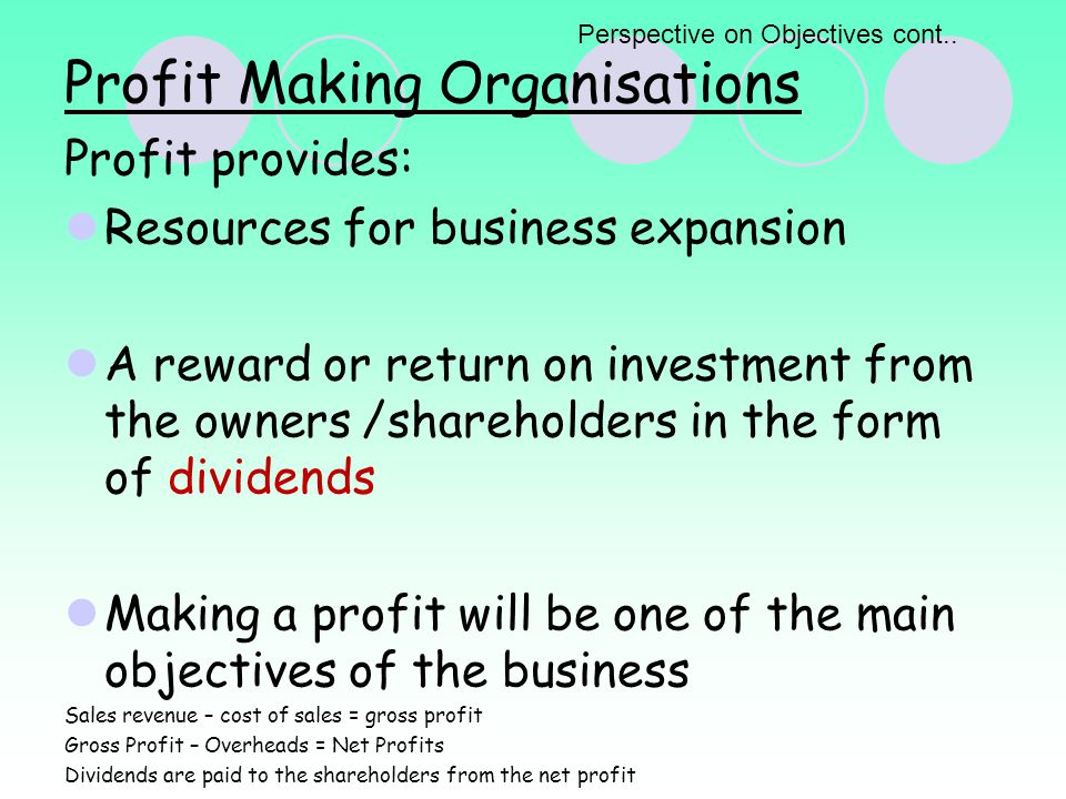 Profit Making Organisations Profit provides: Resources for business expansion A reward or return on investment from the owners /shareholders in the form of dividends Making a profit will be one of the main objectives of the business Sales revenue – cost of sales = gross profit Gross Profit – Overheads = Net Profits Dividends are paid to the shareholders from the net profit Perspective on Objectives cont..