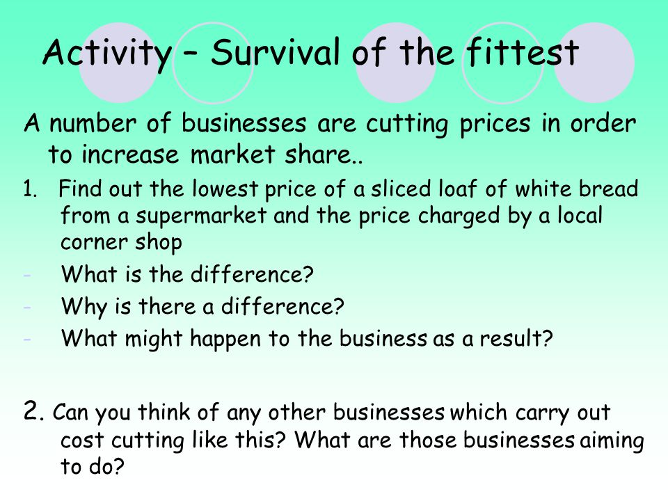 Activity – Survival of the fittest A number of businesses are cutting prices in order to increase market share..
