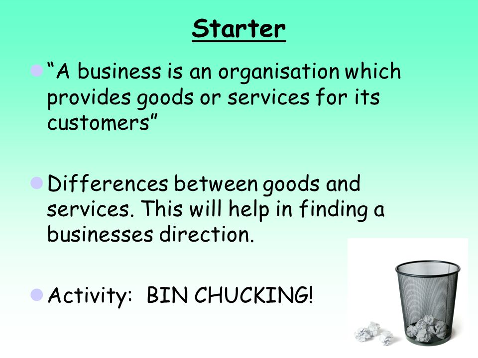 Starter A business is an organisation which provides goods or services for its customers Differences between goods and services.