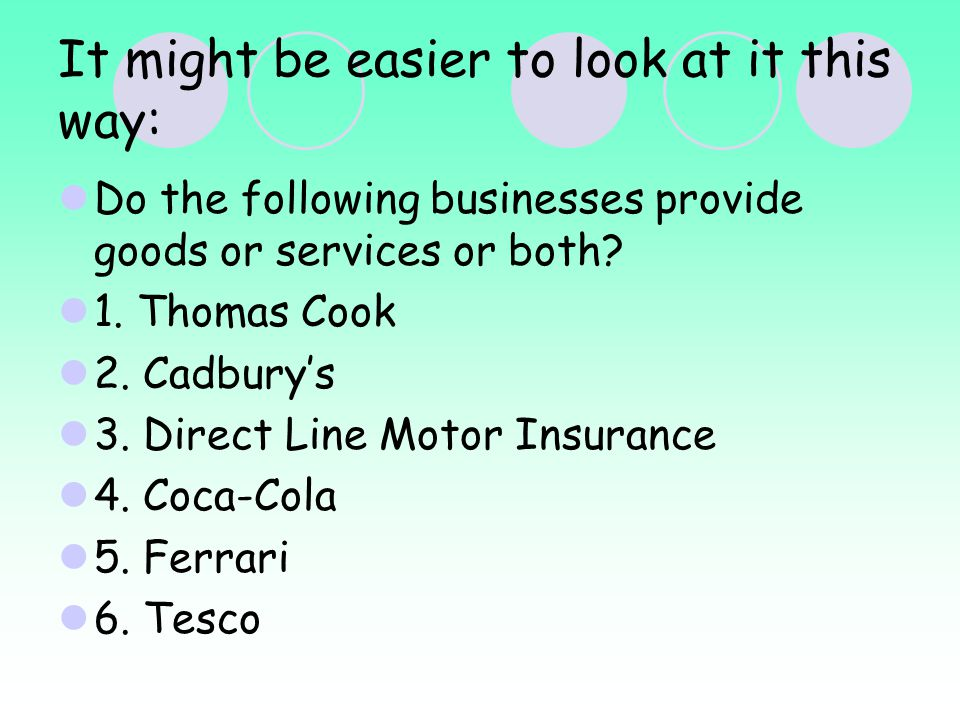 It might be easier to look at it this way: Do the following businesses provide goods or services or both.