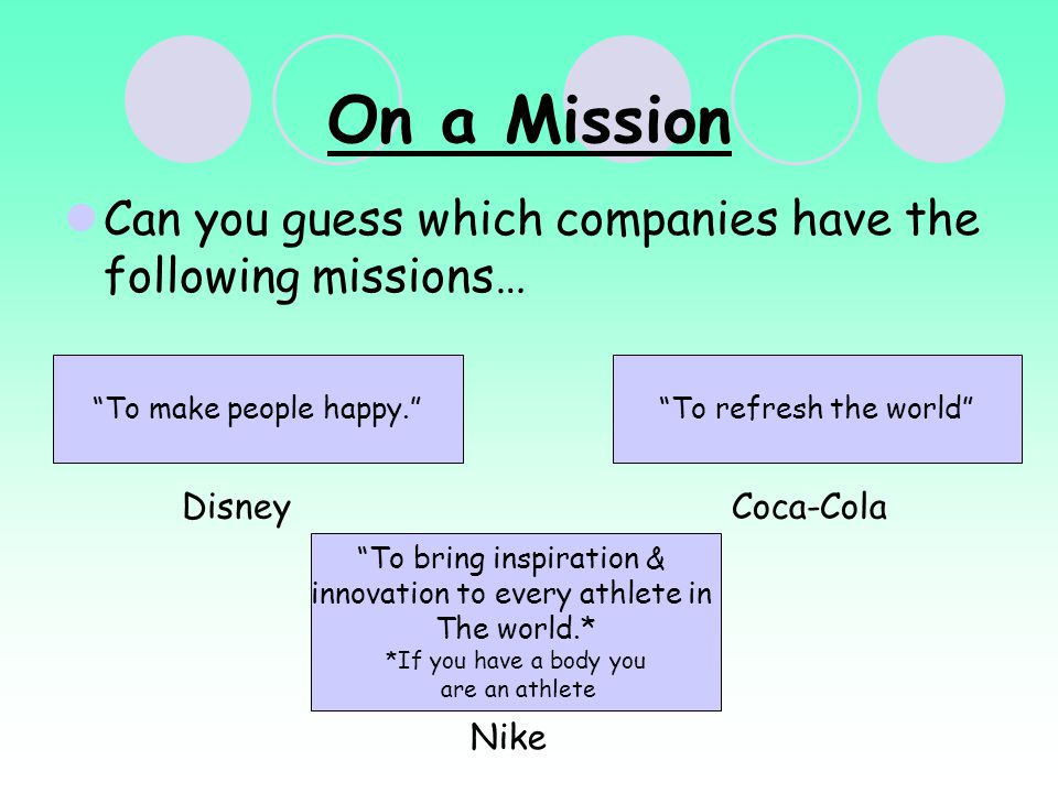 On a Mission Can you guess which companies have the following missions… To make people happy. Disney To refresh the world Coca-Cola To bring inspiration & innovation to every athlete in The world.* *If you have a body you are an athlete Nike