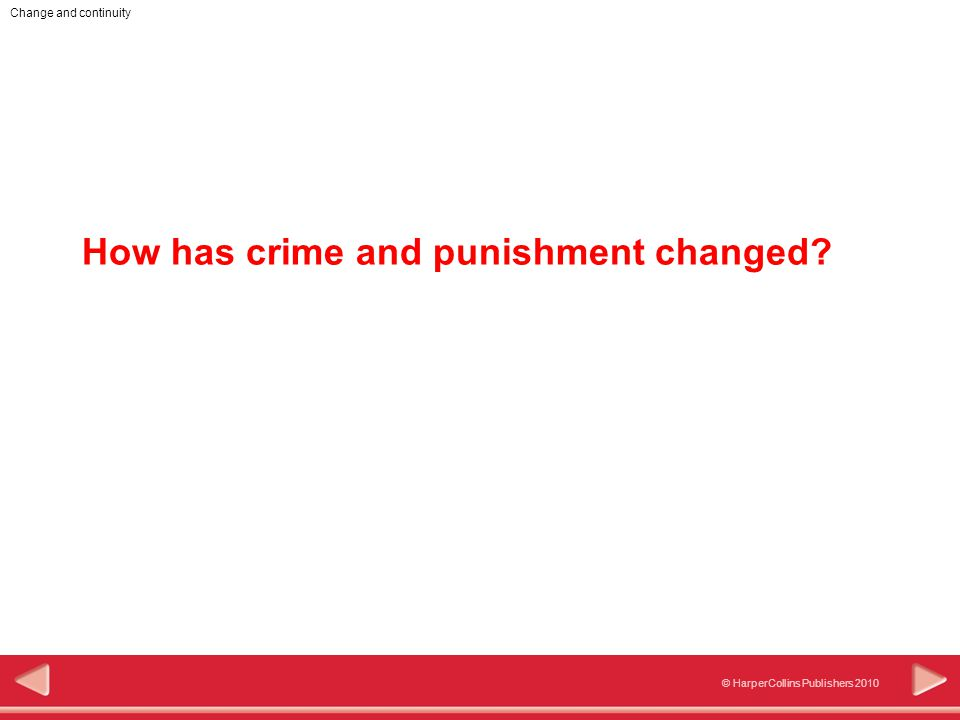 © HarperCollins Publishers 2010 Change and continuity Objectives In this activity you will: Learn how crime and punishment changed over time.