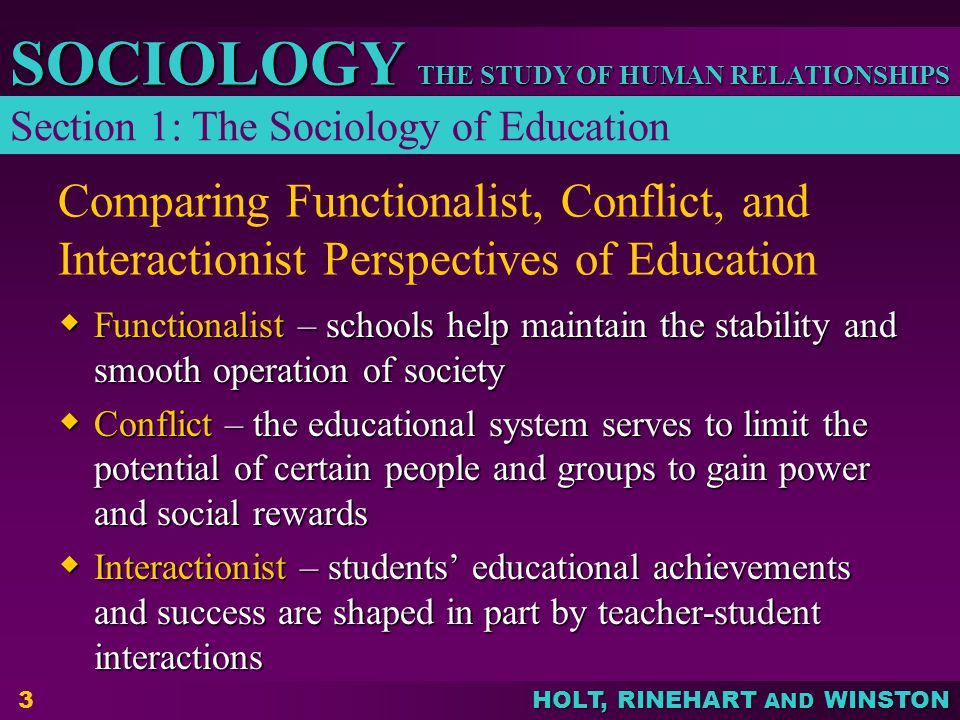 THE STUDY OF HUMAN RELATIONSHIPS SOCIOLOGY HOLT, RINEHART AND WINSTON 4 Current Issues in American Education  Educational Reform – to address a decline in the level of the quality of education; has led to some improvements  Educational Alternatives – provides school choice through vouchers, charter schools, and options such as homeschooling Section 1: The Sociology of Education