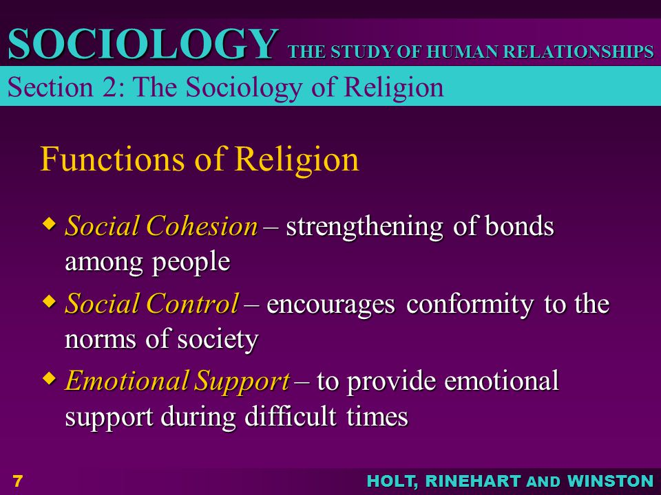 THE STUDY OF HUMAN RELATIONSHIPS SOCIOLOGY HOLT, RINEHART AND WINSTON 8 Religion in American Society  Free from persecution  Culturally diverse  Highly valued but may be losing influence  Separation of church and state  Many believe in God but fewer are affiliated with religious organizations and even fewer attend services Section 2: The Sociology of Religion