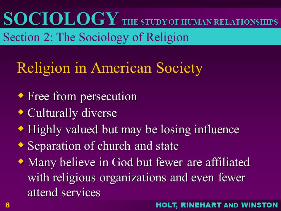 THE STUDY OF HUMAN RELATIONSHIPS SOCIOLOGY HOLT, RINEHART AND WINSTON 9 Religion in American Society  Most Americans are monotheistic  Protestants are most numerous, but the Roman Catholic Church is the largest single organization  Rising participation in fundamentalist and evangelical Christian groups Section 2: The Sociology of Religion (continued)