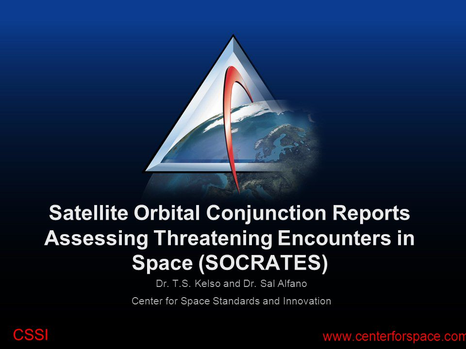 CSSI www.centerforspace.com Satellite Orbital Conjunction Reports Assessing Threatening Encounters in Space (SOCRATES) Dr. T.S. Kelso and Dr. Sal Alfa