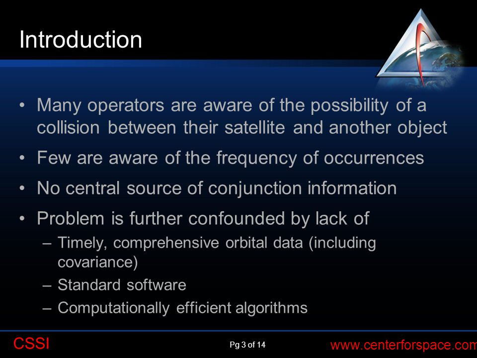 Pg 3 of 14 www.centerforspace.com CSSI Introduction Many operators are aware of the possibility of a collision between their satellite and another object Few are aware of the frequency of occurrences No central source of conjunction information Problem is further confounded by lack of –Timely, comprehensive orbital data (including covariance) –Standard software –Computationally efficient algorithms