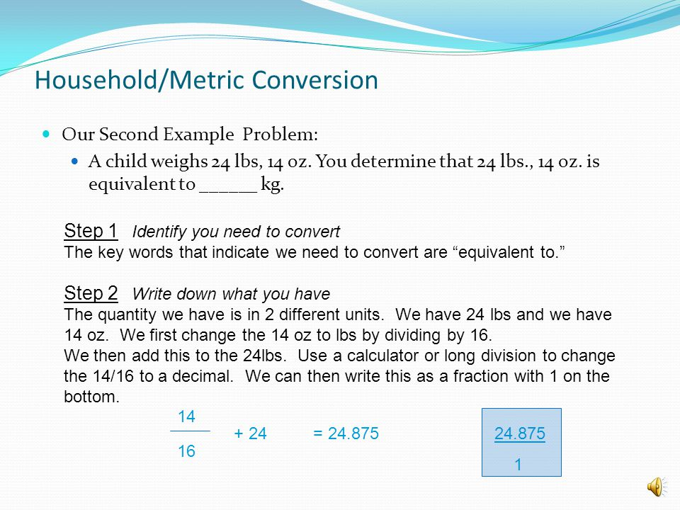 Our Second Example Problem: A child weighs 24 lbs, 14 oz. You determine that 24 lbs., 14 oz. is equivalent to ______ kg. Household/Metric Conversion