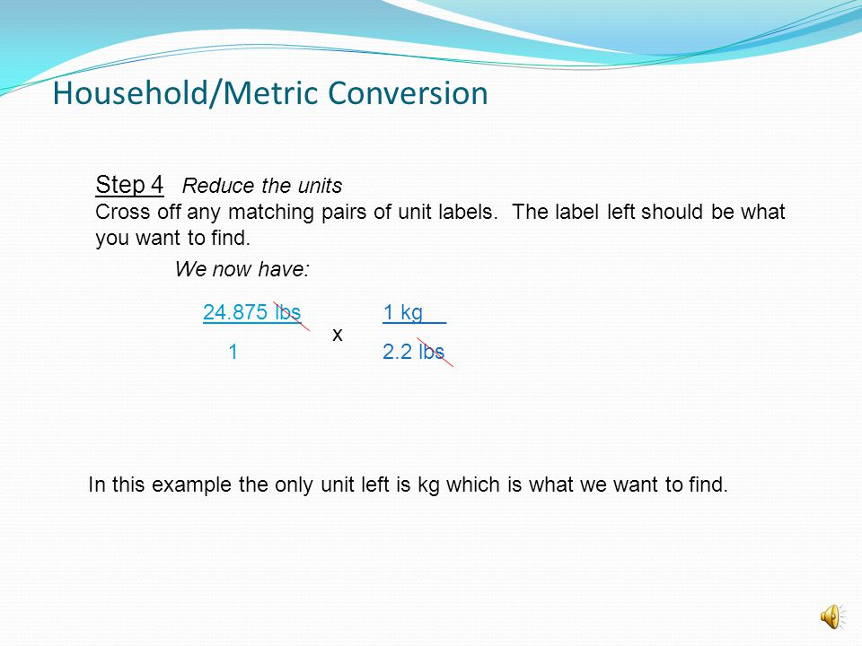 Step 3 Relate the units We now have: x To convert we will need to multiply our fractions. 1 kg__ 2.2 lbs 24.875 lbs 1 Household/Metric Conversion