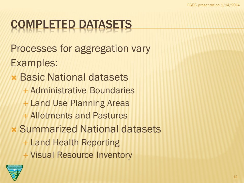 FGDC presentation 1/14/2014 Processes for aggregation vary Examples:  Basic National datasets  Administrative Boundaries  Land Use Planning Areas  Allotments and Pastures  Summarized National datasets  Land Health Reporting  Visual Resource Inventory 14