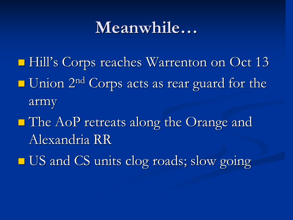 Meanwhile… Hill's Corps reaches Warrenton on Oct 13 Hill's Corps reaches Warrenton on Oct 13 Union 2 nd Corps acts as rear guard for the army Union 2