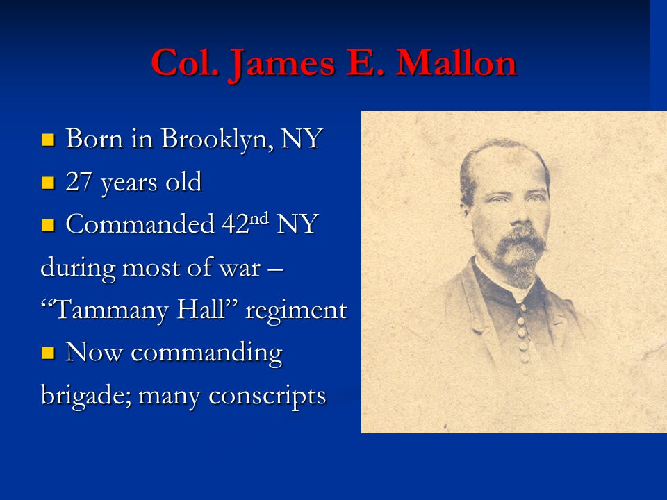 "Col. James E. Mallon Born in Brooklyn, NY Born in Brooklyn, NY 27 years old 27 years old Commanded 42 nd NY Commanded 42 nd NY during most of war – ""T"