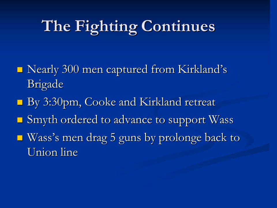 The Fighting Continues Nearly 300 men captured from Kirkland's Brigade Nearly 300 men captured from Kirkland's Brigade By 3:30pm, Cooke and Kirkland r