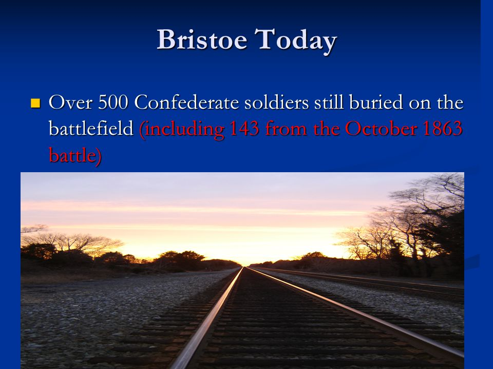 Bristoe Today Over 500 Confederate soldiers still buried on the battlefield (including 143 from the October 1863 battle) Over 500 Confederate soldiers