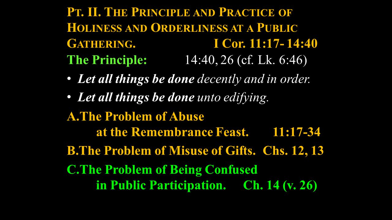 P T. II. T HE P RINCIPLE AND P RACTICE OF H OLINESS AND O RDERLINESS AT A P UBLIC G ATHERING. I Cor. 11:17- 14:40 The Principle:14:40, 26 (cf. Lk. 6:4