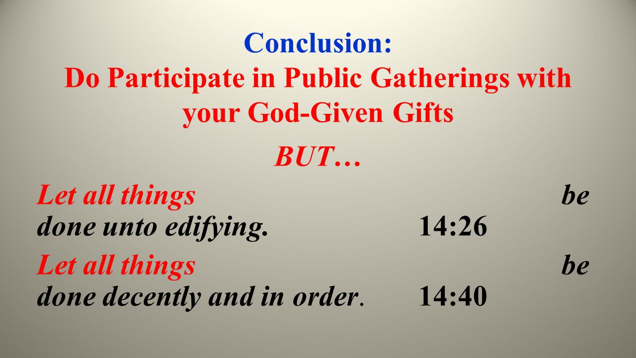 Conclusion: Do Participate in Public Gatherings with your God-Given Gifts BUT… Let all things be done unto edifying. 14:26 Let all things be done dece