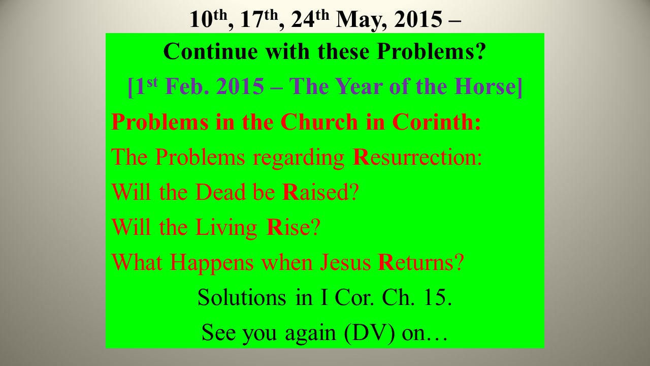 10 th, 17 th, 24 th May, 2015 – Continue with these Problems? [1 st Feb. 2015 – The Year of the Horse] Problems in the Church in Corinth: The Problems