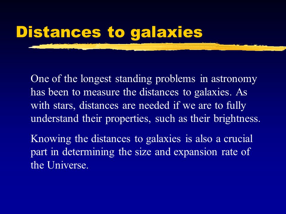 Distances to galaxies One of the longest standing problems in astronomy has been to measure the distances to galaxies. As with stars, distances are ne
