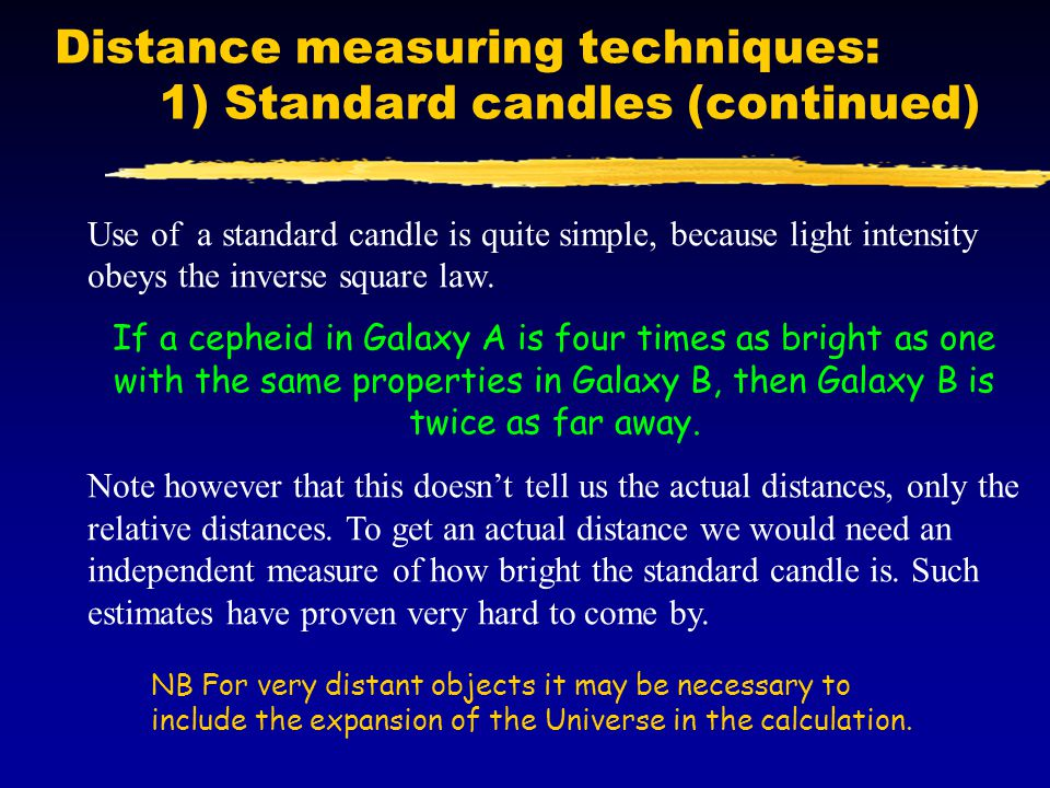 Distance measuring techniques: 1) Standard candles (continued) Use of a standard candle is quite simple, because light intensity obeys the inverse squ