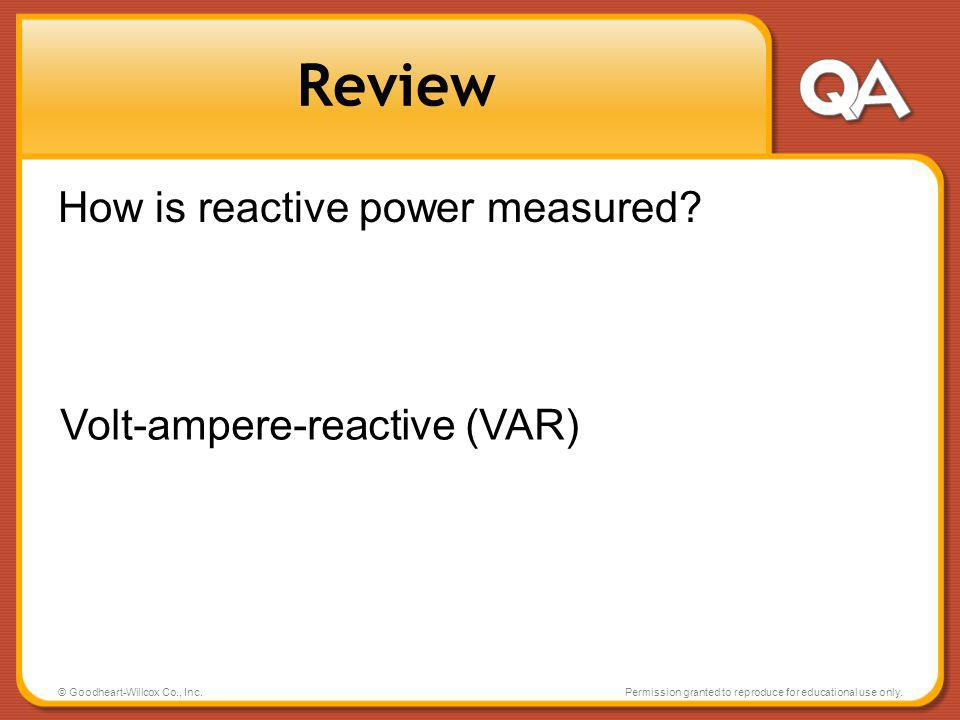 © Goodheart-Willcox Co., Inc.Permission granted to reproduce for educational use only. Review How is reactive power measured? Volt-ampere-reactive (VA