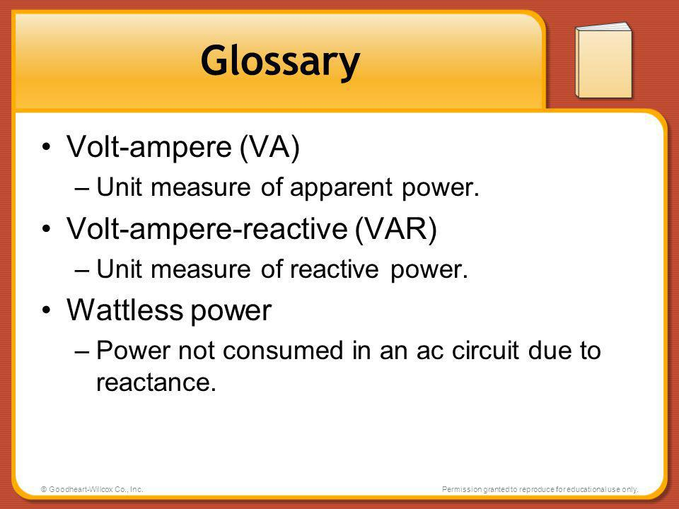 © Goodheart-Willcox Co., Inc.Permission granted to reproduce for educational use only. Glossary Volt-ampere (VA) –Unit measure of apparent power. Volt