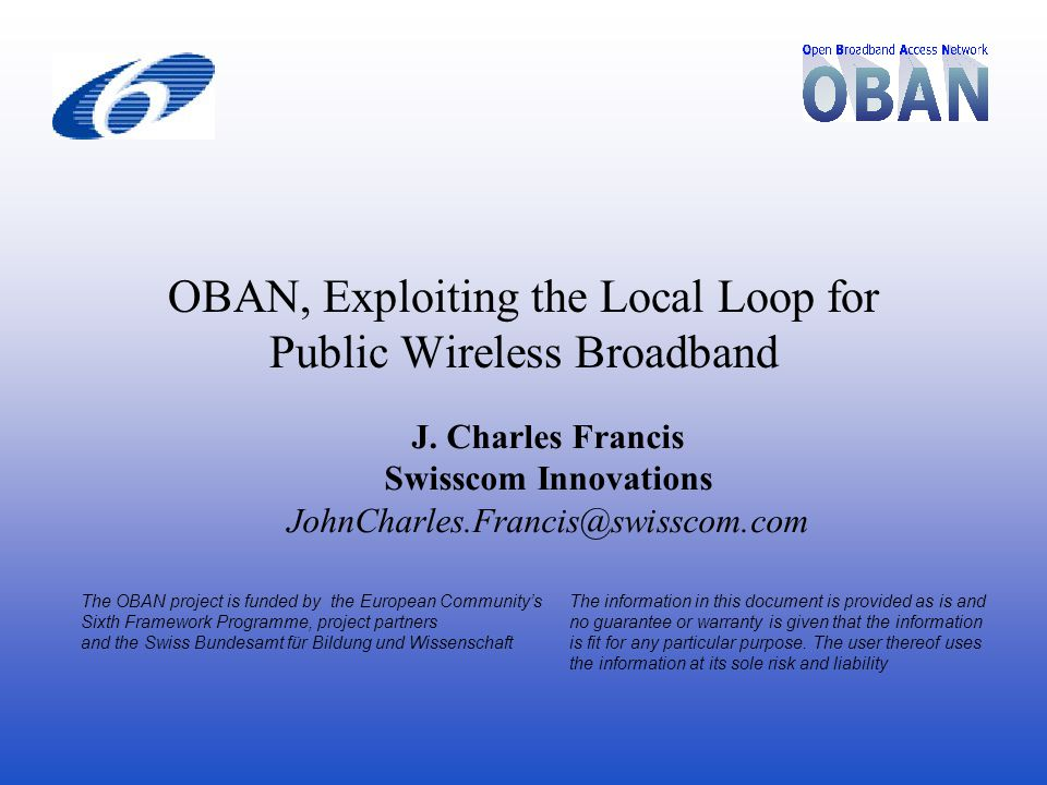 OBAN, Exploiting the Local Loop for Public Wireless Broadband The OBAN project is funded by the European Community's Sixth Framework Programme, project partners and the Swiss Bundesamt für Bildung und Wissenschaft The information in this document is provided as is and no guarantee or warranty is given that the information is fit for any particular purpose.