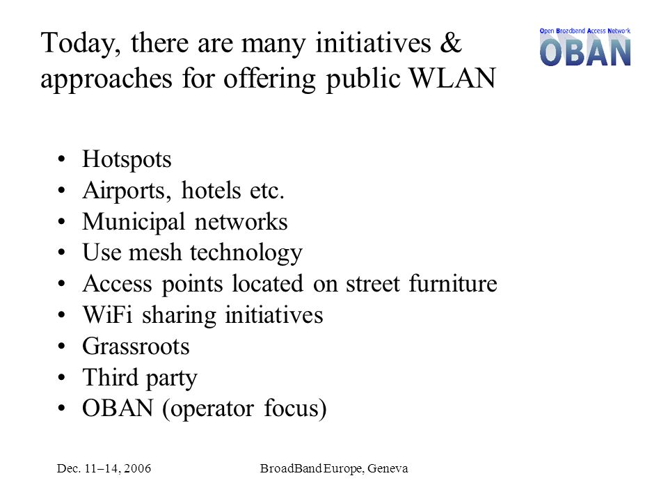 Dec. 11–14, 2006BroadBand Europe, Geneva Today, there are many initiatives & approaches for offering public WLAN Hotspots Airports, hotels etc. Munici