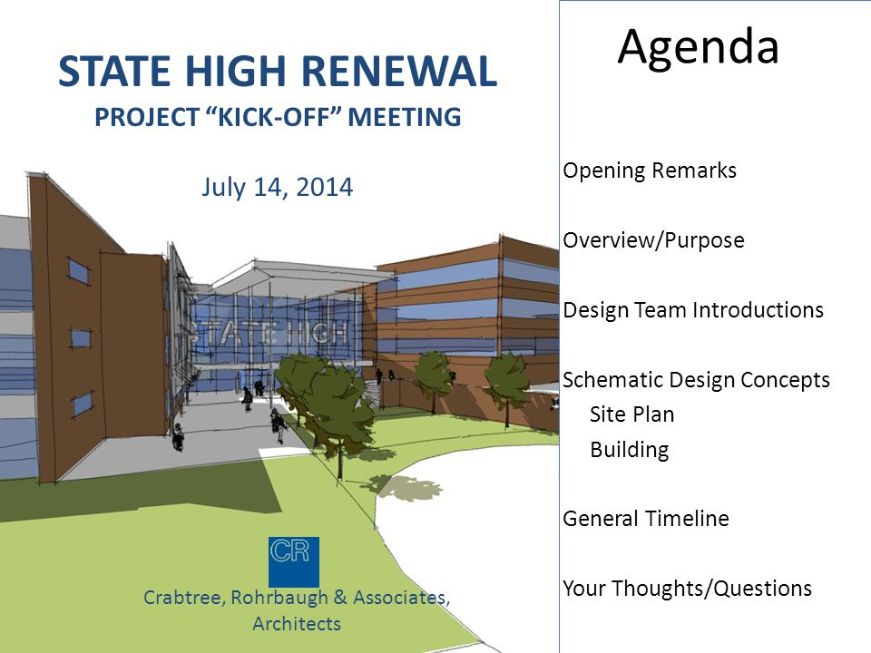 STATE HIGH RENEWAL PROJECT KICK-OFF MEETING July 14, 2014 Crabtree, Rohrbaugh & Associates, Architects Agenda Opening Remarks Overview/Purpose Design Team Introductions Schematic Design Concepts Site Plan Building General Timeline Your Thoughts/Questions