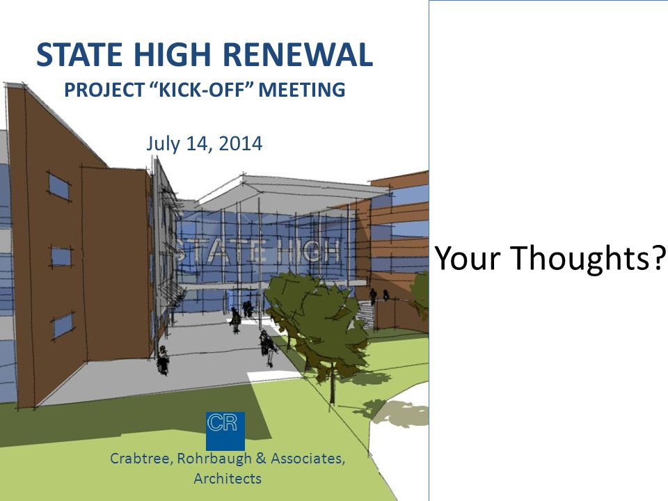 STATE HIGH RENEWAL PROJECT KICK-OFF MEETING July 14, 2014 Crabtree, Rohrbaugh & Associates, Architects Your Thoughts